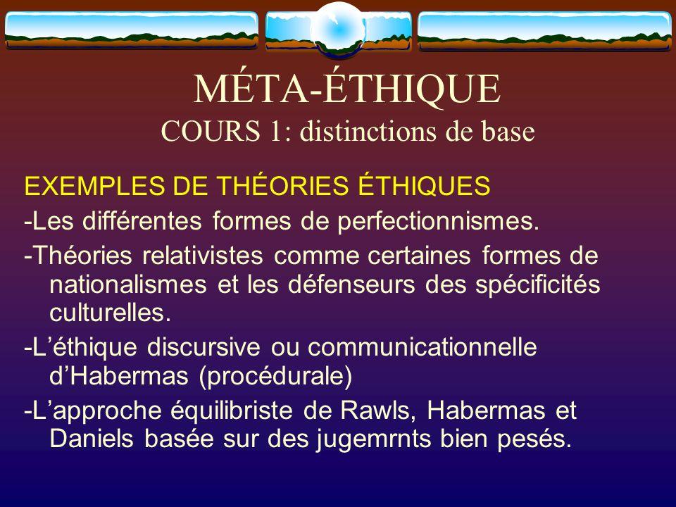 MÉTA-ÉTHIQUE COURS 1: distinctions de base EXEMPLES DE THÉORIES ÉTHIQUES -Les différentes formes de perfectionnismes. -Théories relativistes comme cer