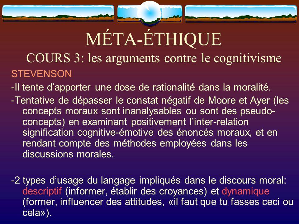MÉTA-ÉTHIQUE COURS 3: les arguments contre le cognitivisme STEVENSON -Il tente dapporter une dose de rationalité dans la moralité. -Tentative de dépas