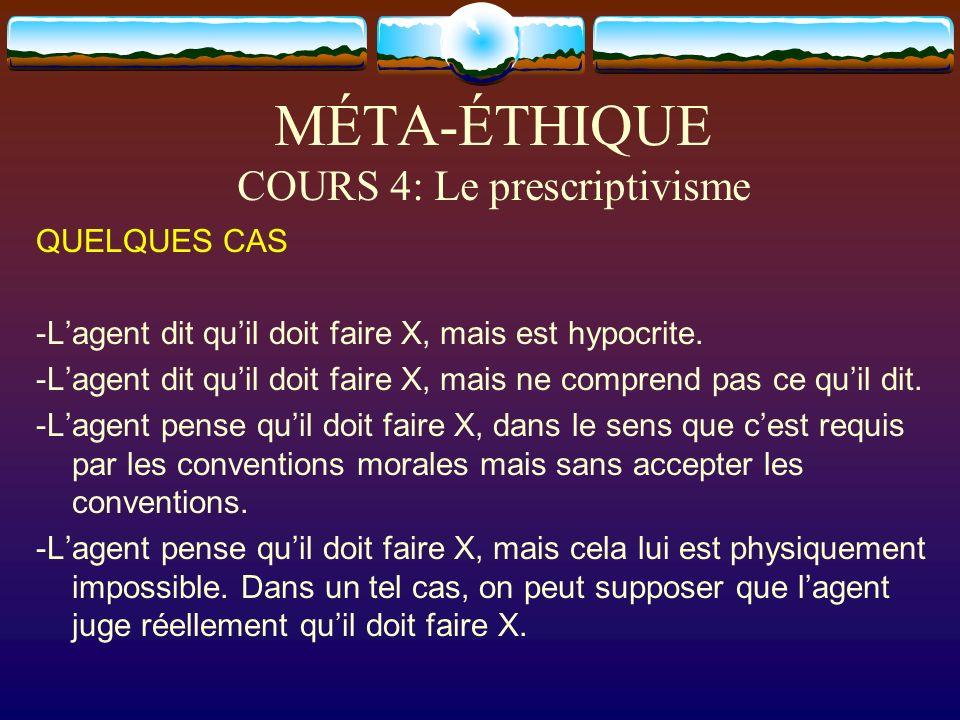 MÉTA-ÉTHIQUE COURS 4: Le prescriptivisme QUELQUES CAS -Lagent dit quil doit faire X, mais est hypocrite. -Lagent dit quil doit faire X, mais ne compre