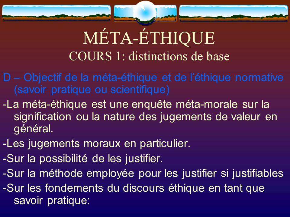 MÉTA-ÉTHIQUE COURS 1: distinctions de base D – Objectif de la méta-éthique et de léthique normative (savoir pratique ou scientifique) -La méta-éthique