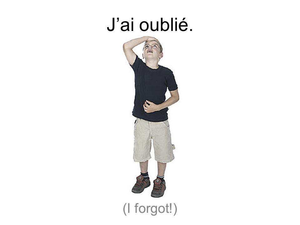 Jai oublié. (I forgot!)