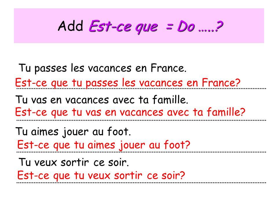 Est-ce que = Do …..? Add Est-ce que = Do …..? Tu passes les vacances en France. Tu vas en vacances avec ta famille. Tu aimes jouer au foot. Tu veux so