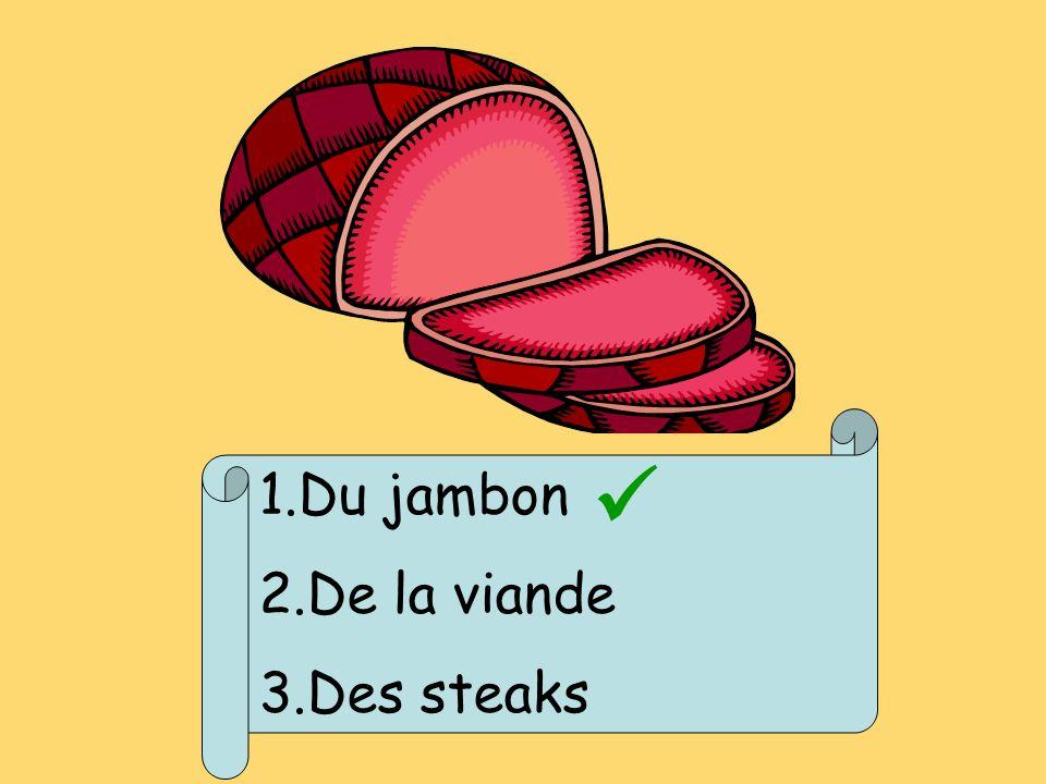 1.Du jambon 2.De la viande 3.Des steaks