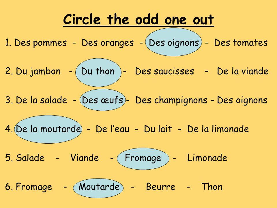 Circle the odd one out 1. Des pommes - Des oranges - Des oignons - Des tomates 2. Du jambon - Du thon - Des saucisses – De la viande 3. De la salade -
