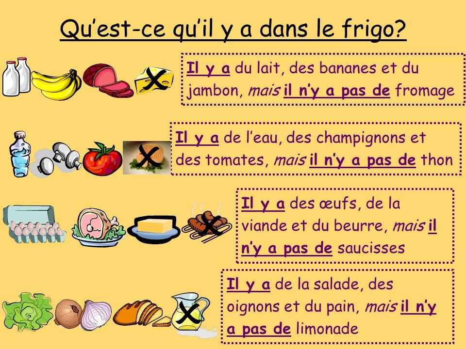 Quest-ce quil y a dans le frigo? Il y a du lait, des bananes et du jambon, mais il ny a pas de fromage Il y a de la salade, des oignons et du pain, ma