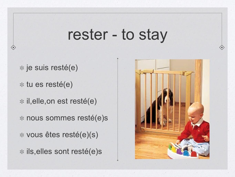 rester - to stay je suis resté(e) tu es resté(e) il,elle,on est resté(e) nous sommes resté(e)s vous êtes resté(e)(s) ils,elles sont resté(e)s