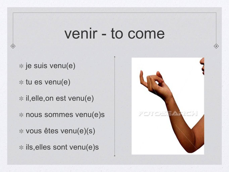venir - to come je suis venu(e) tu es venu(e) il,elle,on est venu(e) nous sommes venu(e)s vous êtes venu(e)(s) ils,elles sont venu(e)s