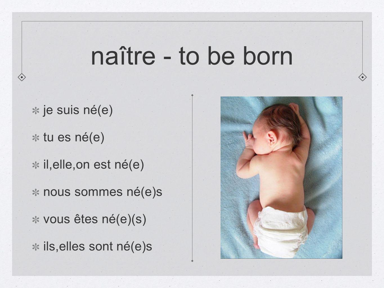 naître - to be born je suis né(e) tu es né(e) il,elle,on est né(e) nous sommes né(e)s vous êtes né(e)(s) ils,elles sont né(e)s