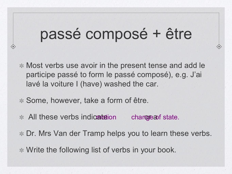 passé composé + être Most verbs use avoir in the present tense and add le participe passé to form le passé composé), e.g. Jai lavé la voiture I (have)