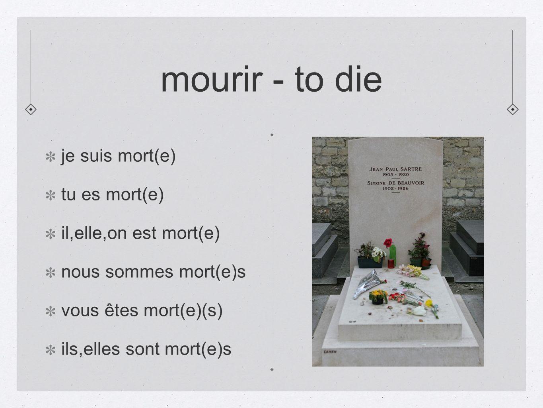 mourir - to die je suis mort(e) tu es mort(e) il,elle,on est mort(e) nous sommes mort(e)s vous êtes mort(e)(s) ils,elles sont mort(e)s