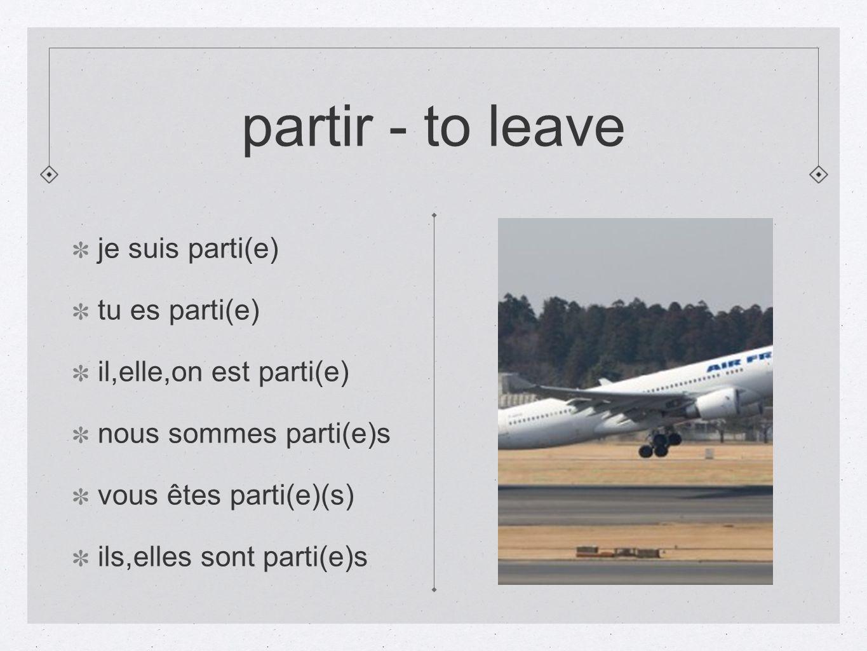 partir - to leave je suis parti(e) tu es parti(e) il,elle,on est parti(e) nous sommes parti(e)s vous êtes parti(e)(s) ils,elles sont parti(e)s
