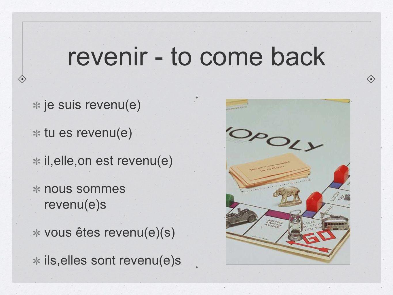 revenir - to come back je suis revenu(e) tu es revenu(e) il,elle,on est revenu(e) nous sommes revenu(e)s vous êtes revenu(e)(s) ils,elles sont revenu(