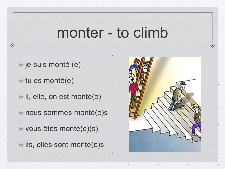 monter - to climb je suis monté (e) tu es monté(e) il, elle, on est monté(e) nous sommes monté(e)s vous êtes monté(e)(s) ils, elles sont monté(e)s