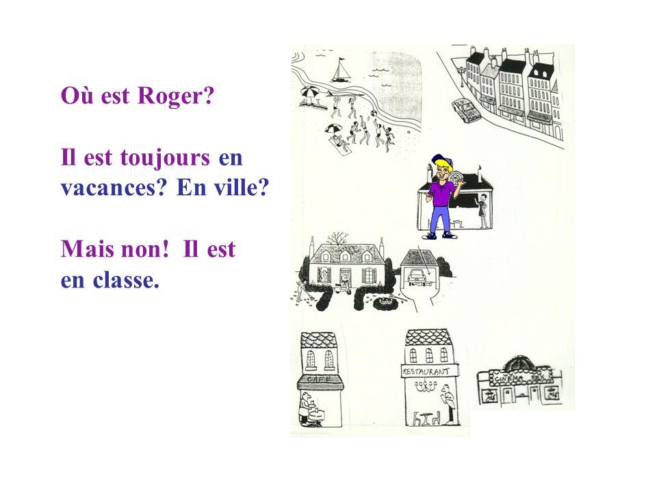 Où est Roger? Maintenant il est en ville.