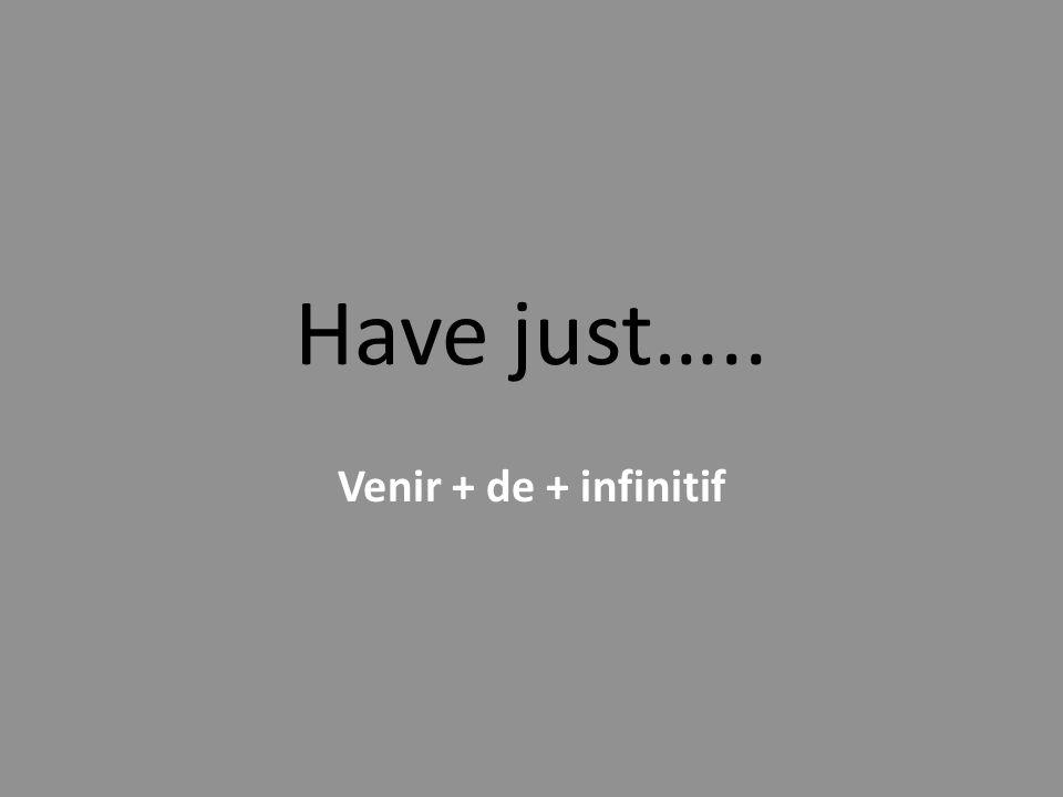 Have just….. Venir + de + infinitif