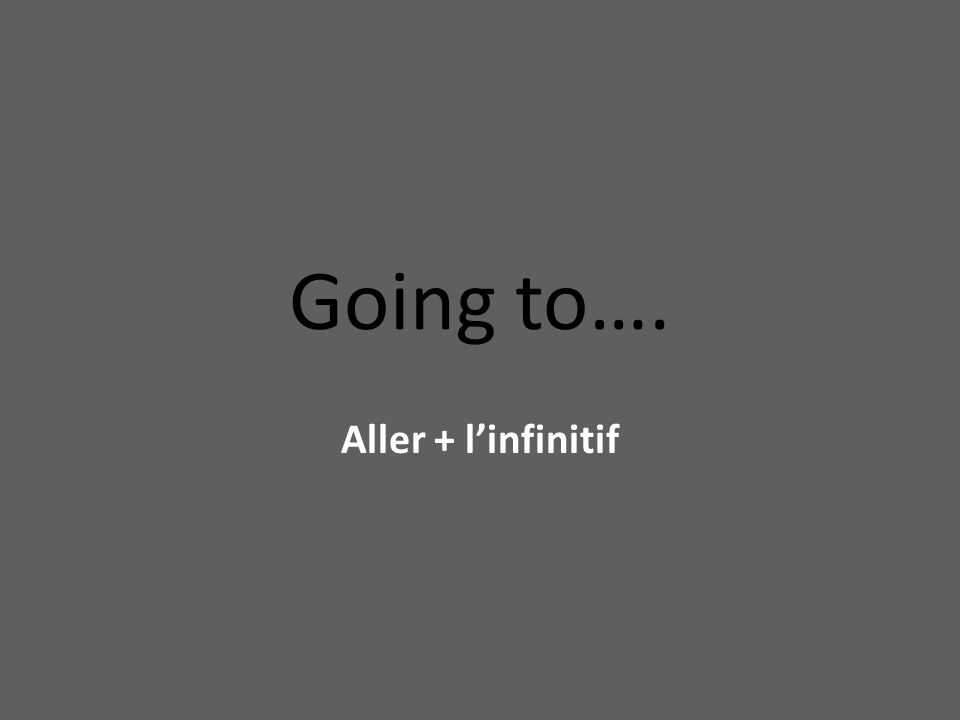 Going to…. Aller + linfinitif