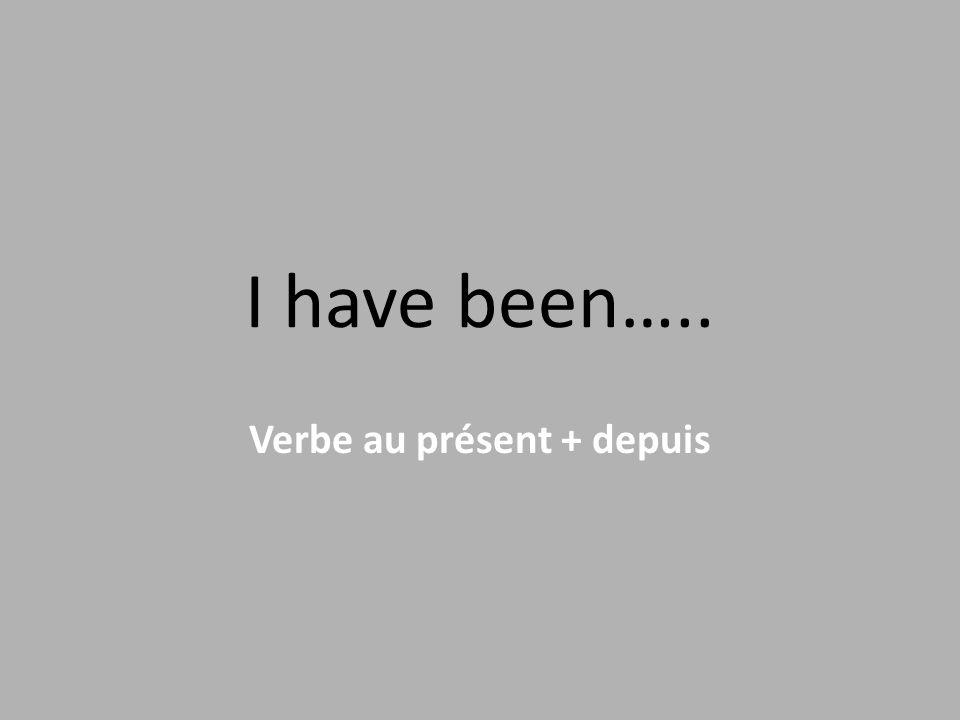 I have been….. Verbe au présent + depuis