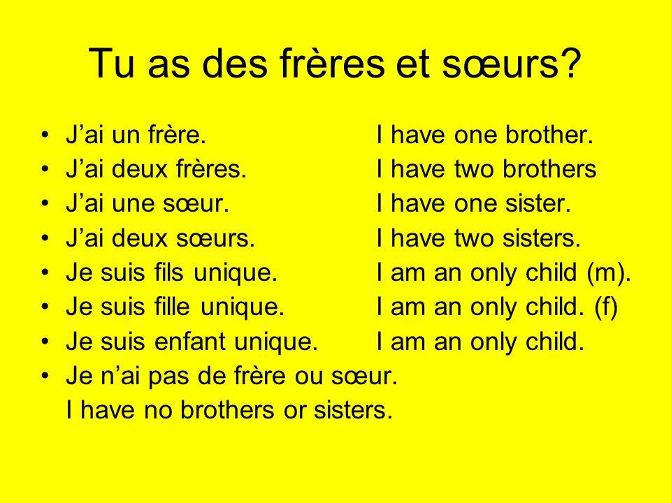 Tu as des frères et sœurs? Jai un frère.I have one brother. Jai deux frères.I have two brothers Jai une sœur.I have one sister. Jai deux sœurs.I have