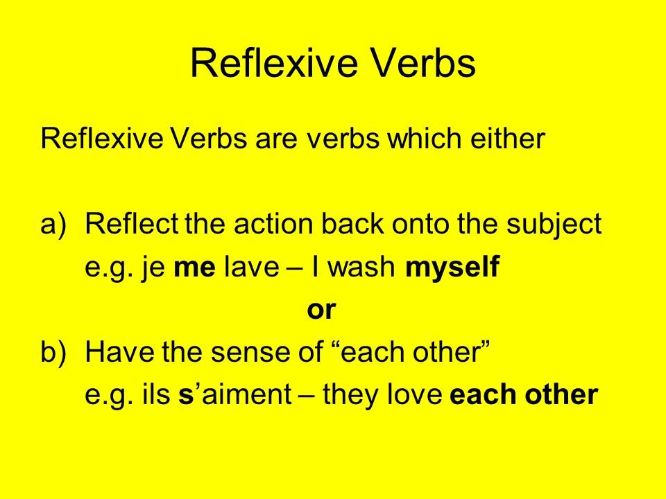 Reflexive Verbs Reflexive Verbs are verbs which either a)Reflect the action back onto the subject e.g.