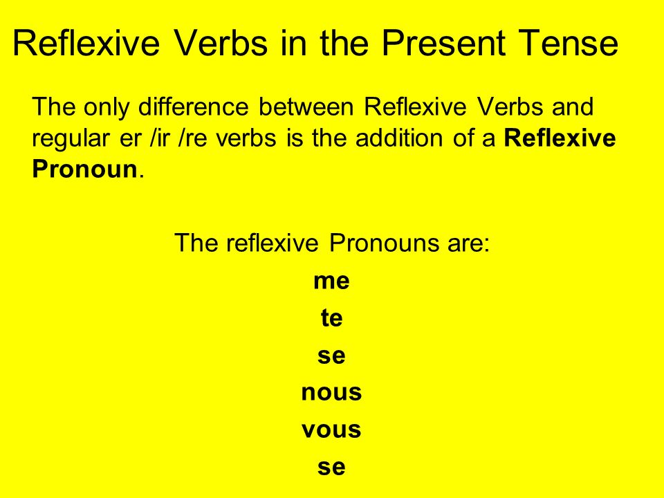 Reflexive Verbs in the Present Tense The only difference between Reflexive Verbs and regular er /ir /re verbs is the addition of a Reflexive Pronoun.