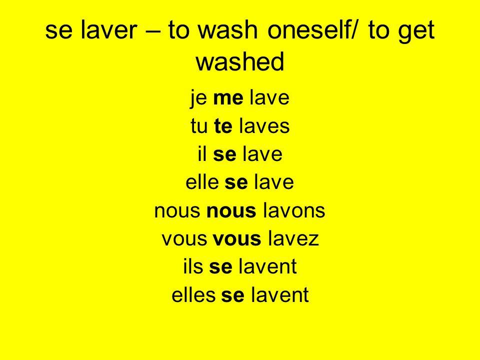 se laver – to wash oneself/ to get washed je me lave tu te laves il se lave elle se lave nous nous lavons vous vous lavez ils se lavent elles se lavent