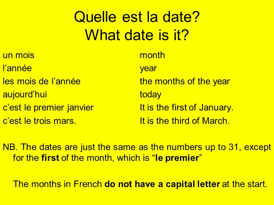 Quelle est la date? What date is it? un moismonth lannéeyear les mois de lannéethe months of the year aujourdhuitoday cest le premier janvierIt is the
