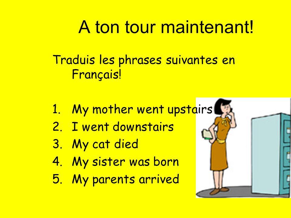 A ton tour maintenant! Traduis les phrases suivantes en Français! 1.My mother went upstairs 2.I went downstairs 3.My cat died 4.My sister was born 5.M