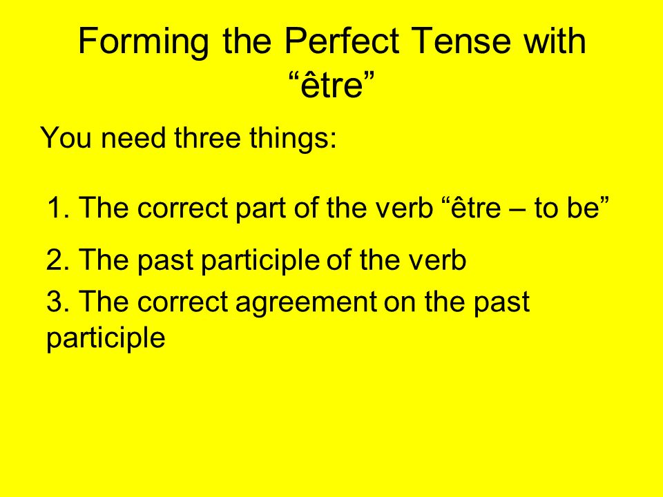 Forming the Perfect Tense withêtre You need three things: 1.