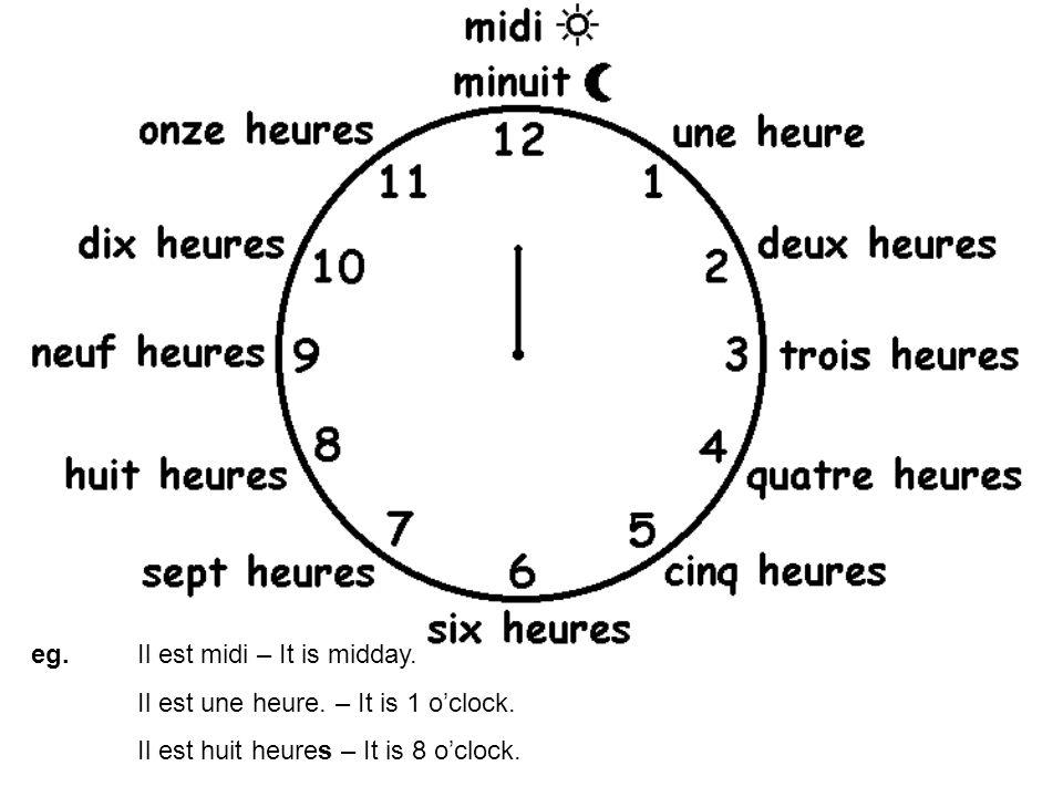 eg. Il est midi – It is midday. Il est une heure. – It is 1 oclock. Il est huit heures – It is 8 oclock.