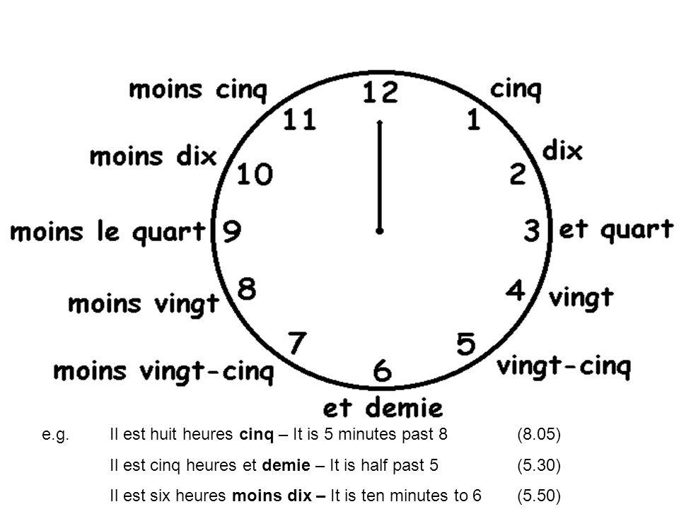 e.g. Il est huit heures cinq – It is 5 minutes past 8 (8.05) Il est cinq heures et demie – It is half past 5 (5.30) Il est six heures moins dix – It i