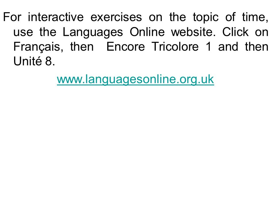 For interactive exercises on the topic of time, use the Languages Online website. Click on Français, then Encore Tricolore 1 and then Unité 8. www.lan