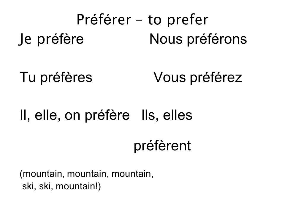 Pr é f é rer - to prefer Je pr éfère Nous préférons Tu préfères Vous préférez Il, elle, on préfère lls, elles préfèrent (mountain, mountain, mountain, ski, ski, mountain!)
