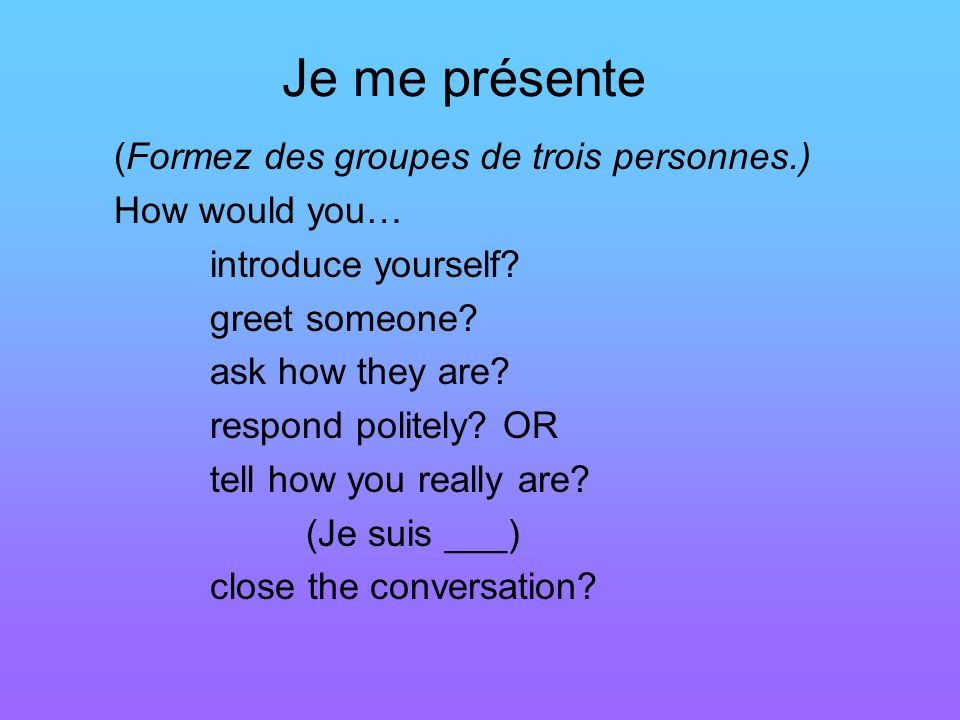 Je me présente (Formez des groupes de trois personnes.) How would you… introduce yourself? greet someone? ask how they are? respond politely? OR tell