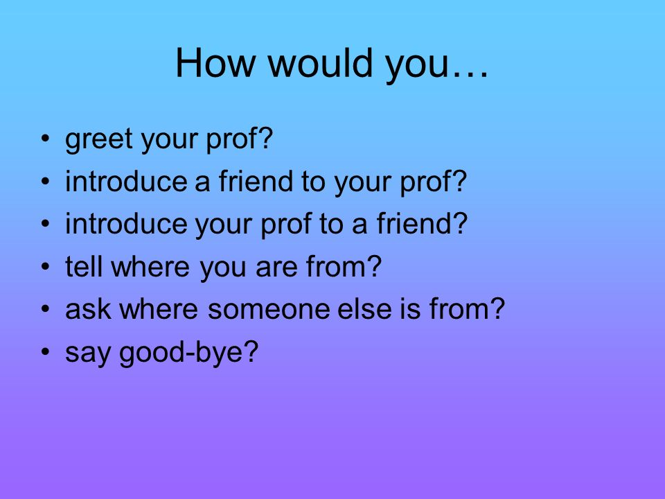 How would you… greet your prof. introduce a friend to your prof.