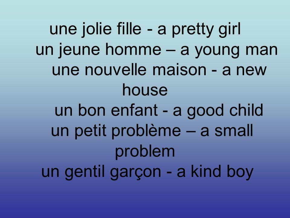 une jolie fille - a pretty girl un jeune homme – a young man une nouvelle maison - a new house un bon enfant - a good child un petit problème – a smal