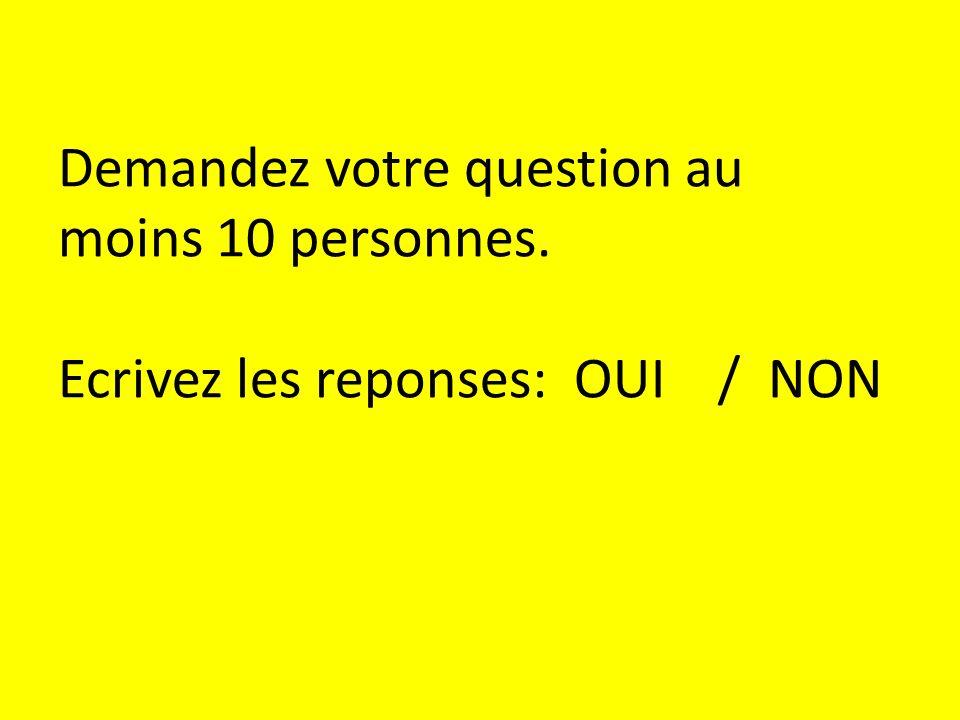 Demandez votre question au moins 10 personnes. Ecrivez les reponses: OUI / NON