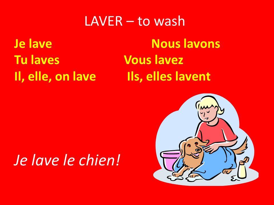 LAVER – to wash Je lave Nous lavons Tu lavesVous lavez Il, elle, on lave Ils, elles lavent Je lave le chien!