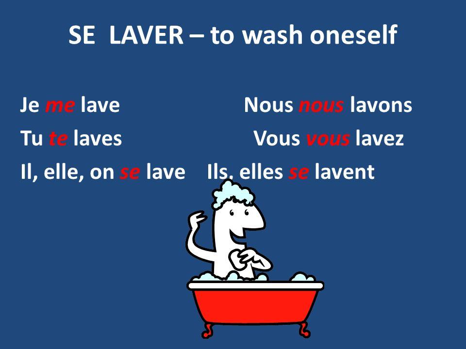 SE LAVER – to wash oneself Je me lave Nous nous lavons Tu te lavesVous vous lavez Il, elle, on se laveIls, elles se lavent