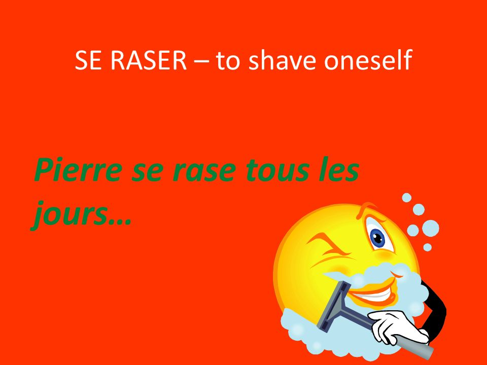 SE RASER – to shave oneself Pierre se rase tous les jours…