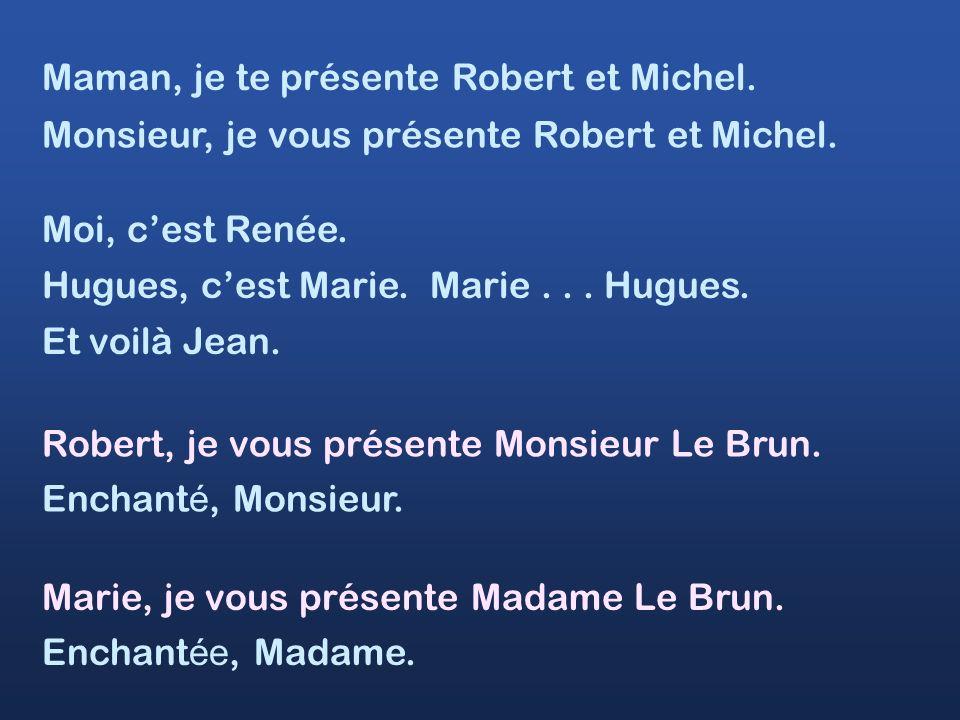 Maman, je te présente Robert et Michel. Moi, cest Renée. Hugues, cest Marie. Marie... Hugues. Monsieur, je vous présente Robert et Michel. Et voilà Je