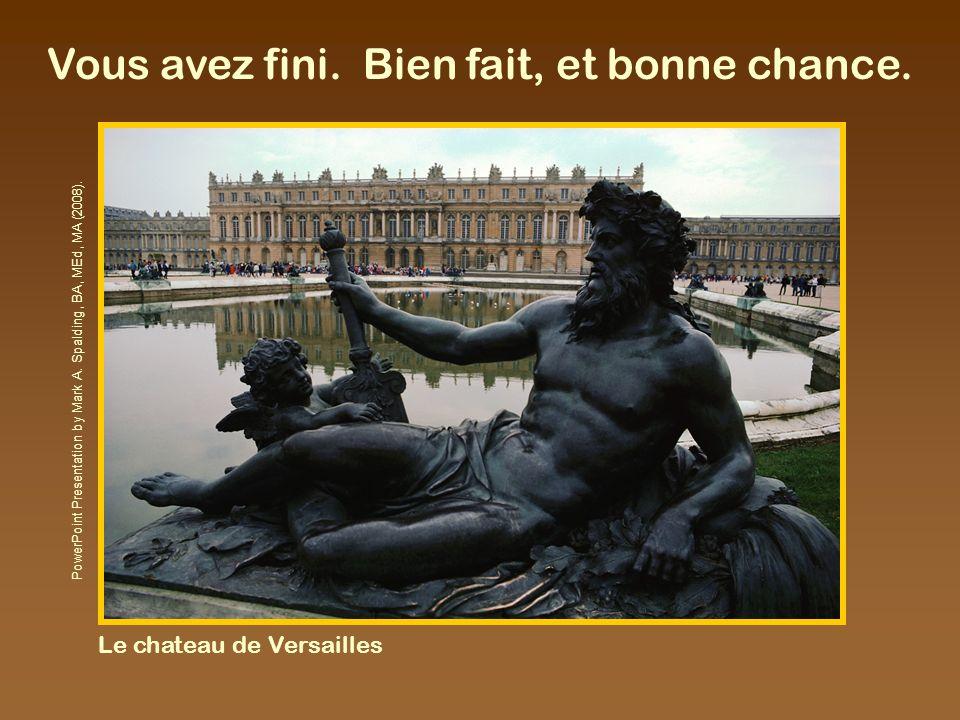 Vous avez fini. Bien fait, et bonne chance. Le chateau de Versailles PowerPoint Presentation by Mark A. Spalding, BA, MEd, MA (2008).