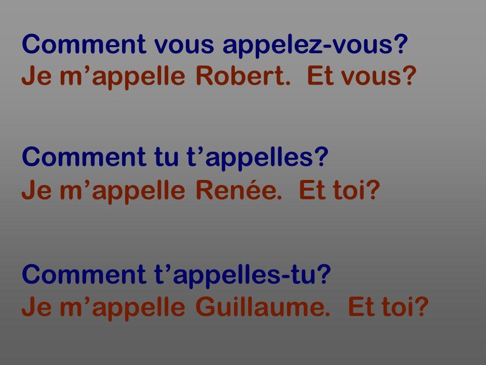 Comment vous appelez-vous? Je mappelle Robert. Et vous? Comment tu tappelles? Comment tappelles-tu? Je mappelle Renée. Et toi? Je mappelle Guillaume.