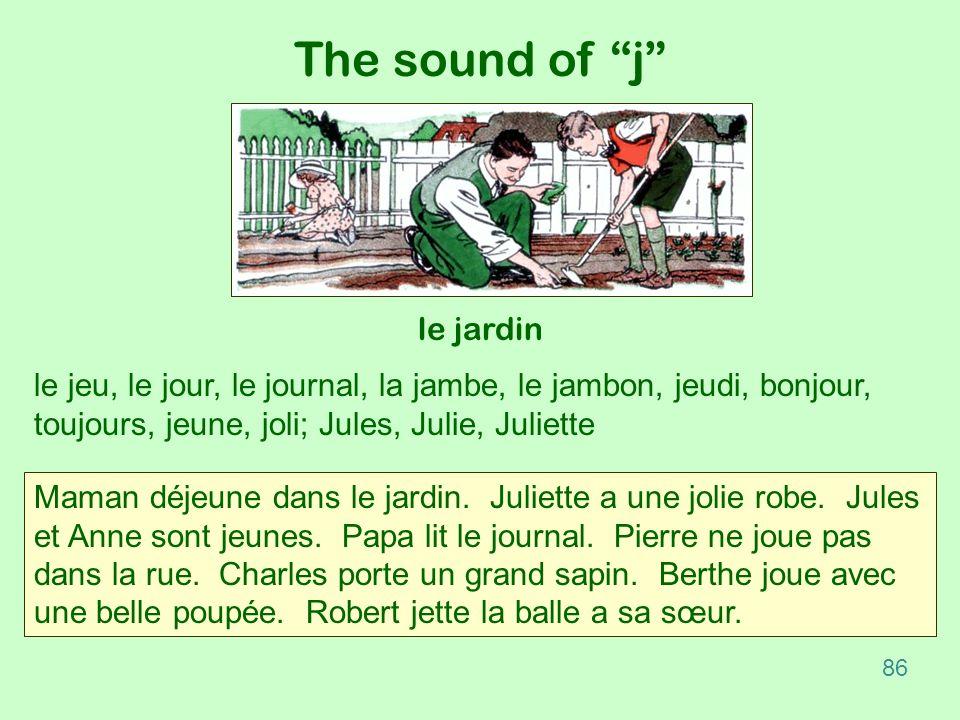 The sound of j le jardin le jeu, le jour, le journal, la jambe, le jambon, jeudi, bonjour, toujours, jeune, joli; Jules, Julie, Juliette Maman déjeune