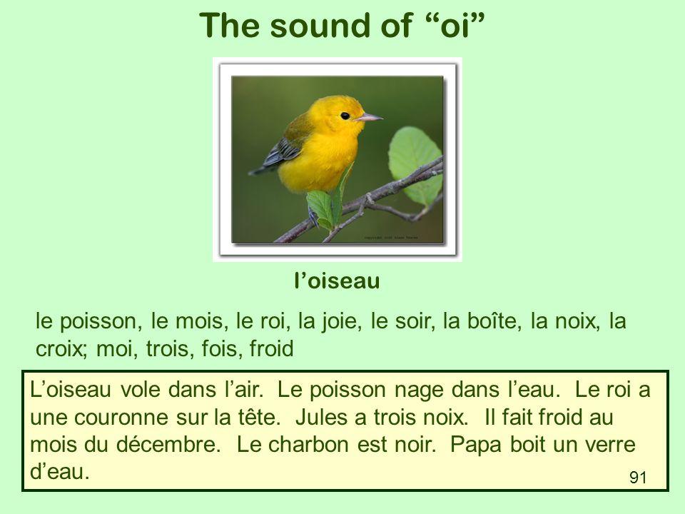The sound of oi loiseau le poisson, le mois, le roi, la joie, le soir, la boîte, la noix, la croix; moi, trois, fois, froid Loiseau vole dans lair. Le