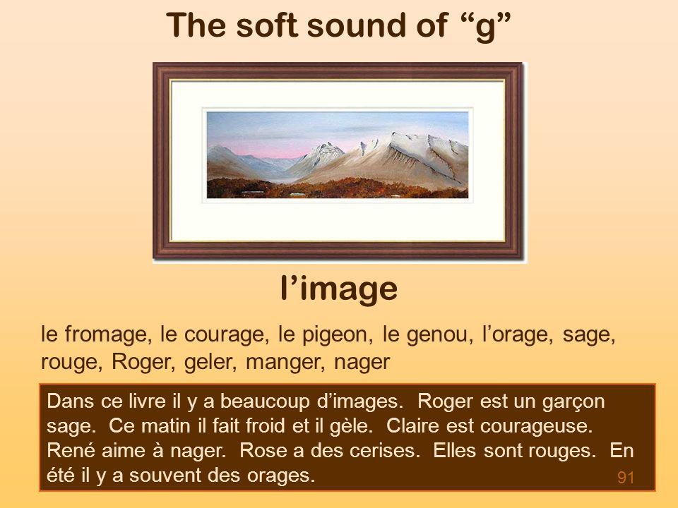The soft sound of g limage le fromage, le courage, le pigeon, le genou, lorage, sage, rouge, Roger, geler, manger, nager Dans ce livre il y a beaucoup