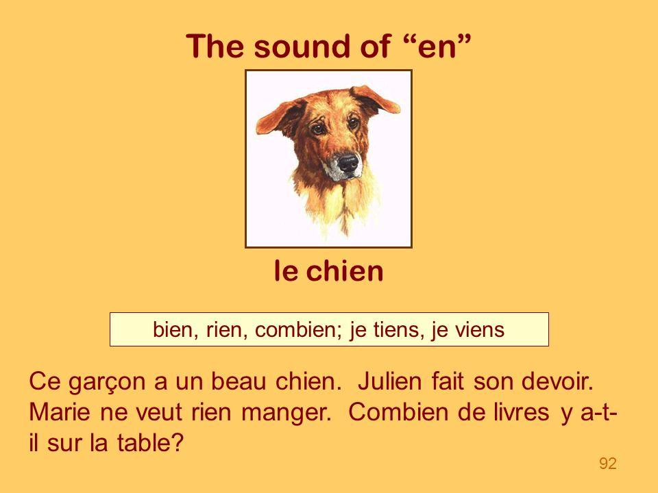 The sound of en le chien bien, rien, combien; je tiens, je viens 92 Ce garçon a un beau chien. Julien fait son devoir. Marie ne veut rien manger. Comb