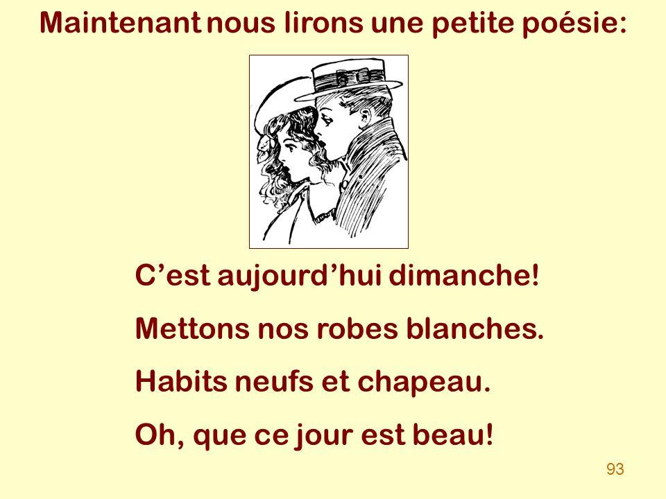 Maintenant nous lirons une petite poésie: Cest aujourdhui dimanche! Mettons nos robes blanches. Habits neufs et chapeau. Oh, que ce jour est beau! 93