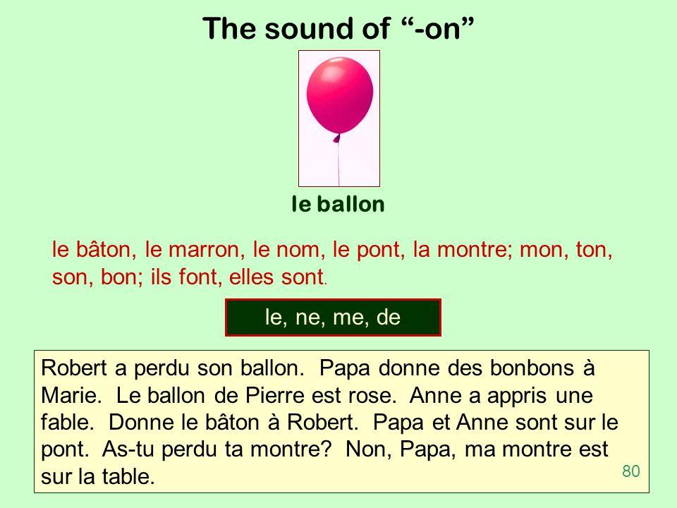 The sound of -on le ballon le bâton, le marron, le nom, le pont, la montre; mon, ton, son, bon; ils font, elles sont. Robert a perdu son ballon. Papa