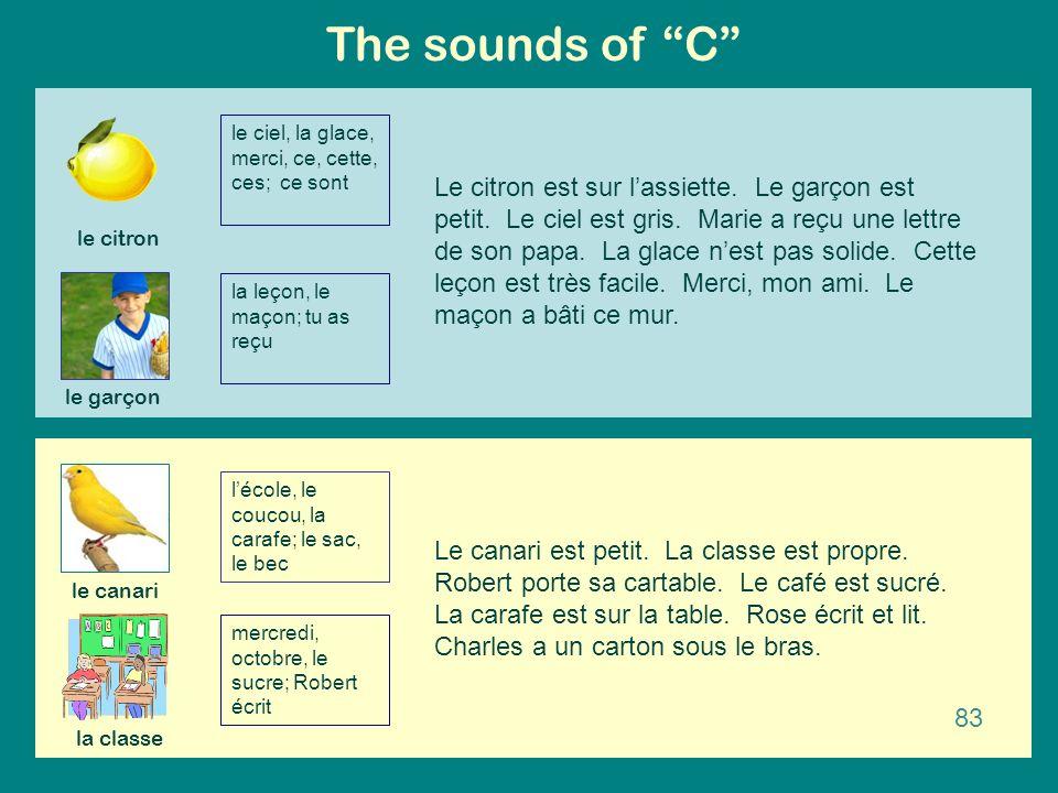 The sounds of C le citron la classe le canari le garçon le ciel, la glace, merci, ce, cette, ces; ce sont la leçon, le maçon; tu as reçu lécole, le co
