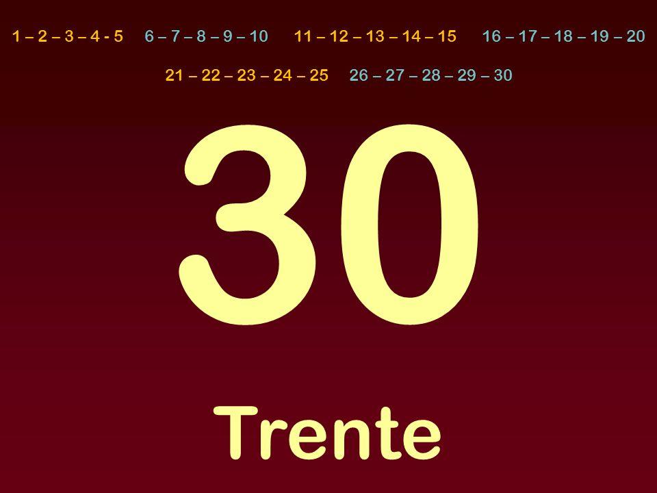 30 Trente 1 – 2 – 3 – 4 - 5 6 – 7 – 8 – 9 – 10 11 – 12 – 13 – 14 – 15 16 – 17 – 18 – 19 – 20 21 – 22 – 23 – 24 – 25 26 – 27 – 28 – 29 – 30